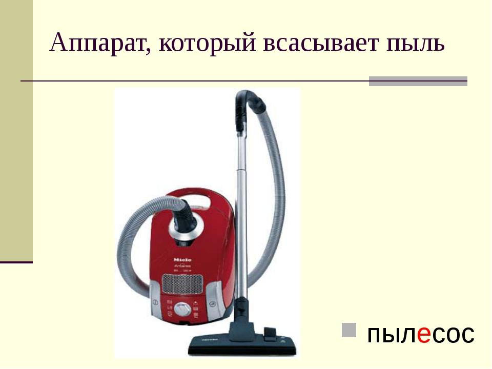 Аппарат, который всасывает пыль пылесос