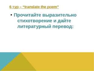 "6 тур – ""translate the poem"" Прочитайте выразительно стихотворение и дайте ли"