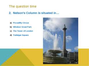 The question time 2. Nelson's Column is situated in… Piccadilly Circus Windso