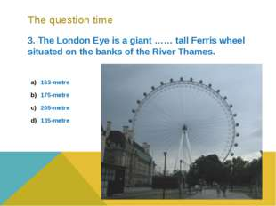 The question time 3. The London Eye is a giant …… tall Ferris wheel situated