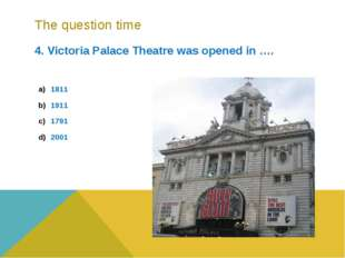 The question time 4. Victoria Palace Theatre was opened in …. 1811 1911 1791