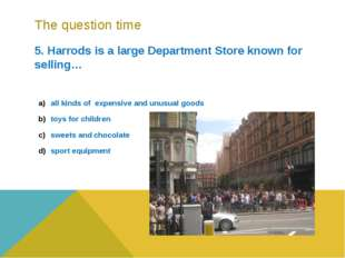 The question time 5. Harrods is a large Department Store known for selling… a