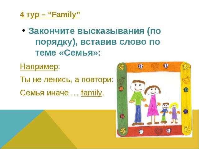 """4 тур – """"Family"""" Закончите высказывания (по порядку), вставив слово по теме «..."""