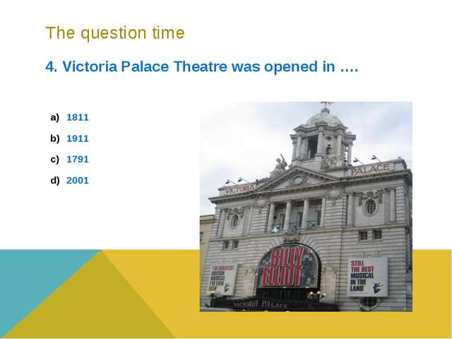 The question time 4. Victoria Palace Theatre was opened in …. 1811 1911 1791...