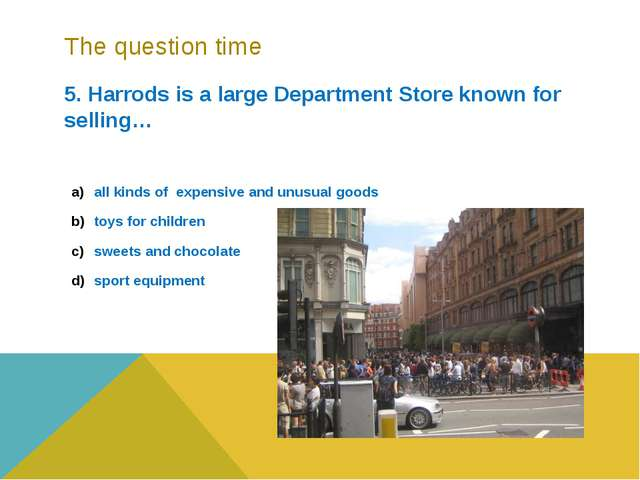 The question time 5. Harrods is a large Department Store known for selling… a...