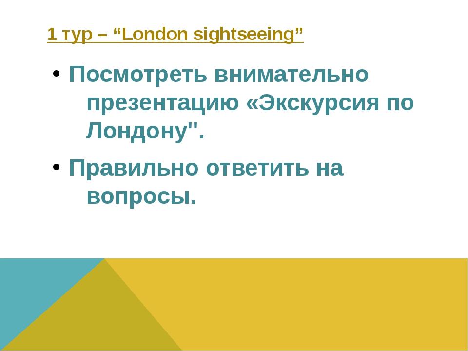 """1 тур – """"London sightseeing"""" Посмотреть внимательно презентацию «Экскурсия по..."""