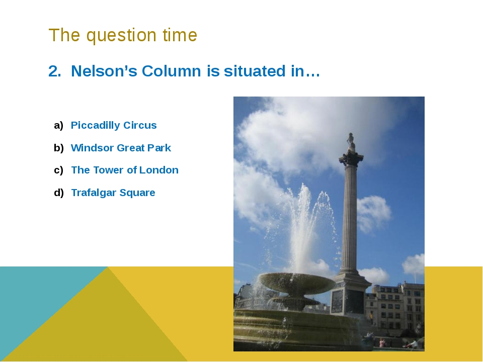 The question time 2. Nelson's Column is situated in… Piccadilly Circus Windso...