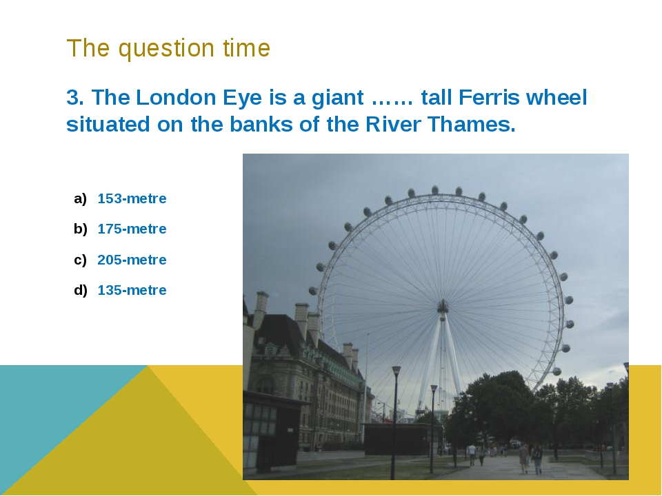 The question time 3. The London Eye is a giant …… tall Ferris wheel situated...