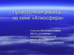 Проверочная работа по теме «Атмосфера» Учитель биологии и химии МБОУ «Основна