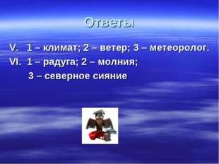 Ответы V. 1 – климат; 2 – ветер; 3 – метеоролог. VI. 1 – радуга; 2 – молния;