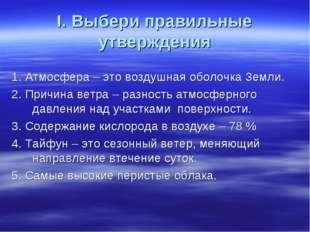 I. Выбери правильные утверждения 1. Атмосфера – это воздушная оболочка Земли.