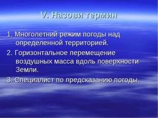 V. Назови термин 1. Многолетний режим погоды над определенной территорией. 2.