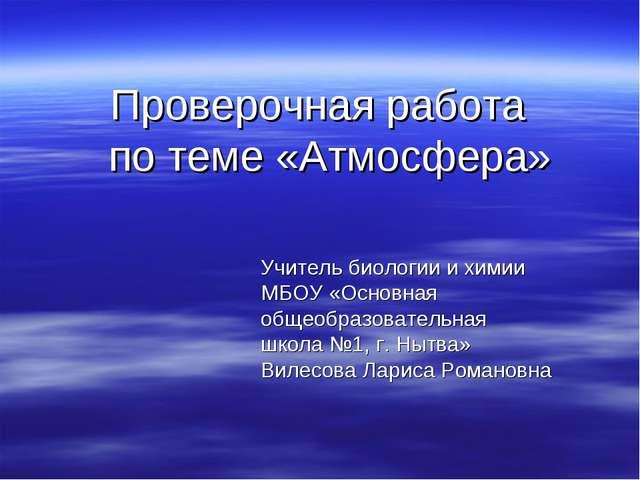 Проверочная работа по теме «Атмосфера» Учитель биологии и химии МБОУ «Основна...