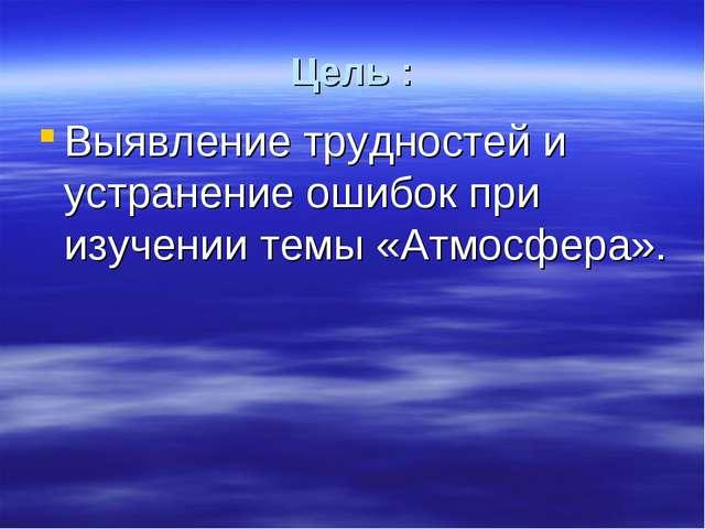 Цель : Выявление трудностей и устранение ошибок при изучении темы «Атмосфера».