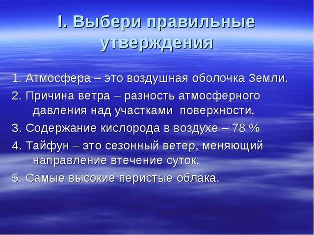 I. Выбери правильные утверждения 1. Атмосфера – это воздушная оболочка Земли....