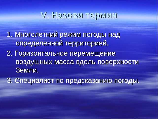 V. Назови термин 1. Многолетний режим погоды над определенной территорией. 2....