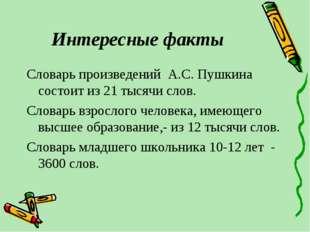 Интересные факты Словарь произведений А.С. Пушкина состоит из 21 тысячи слов.
