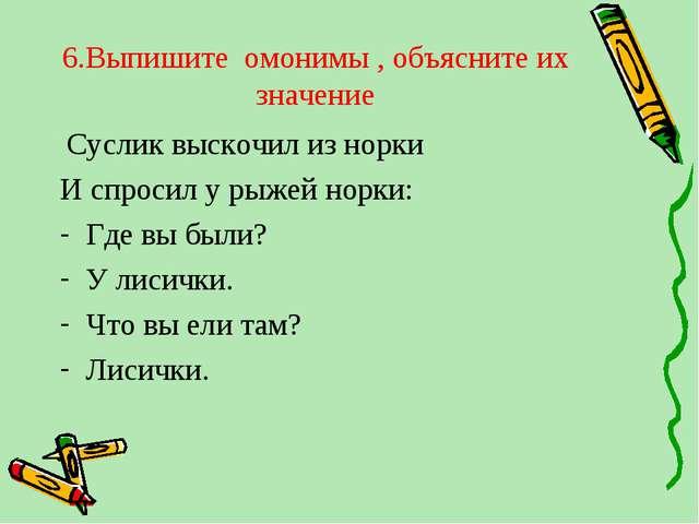 6.Выпишите омонимы , объясните их значение Суслик выскочил из норки И спроси...