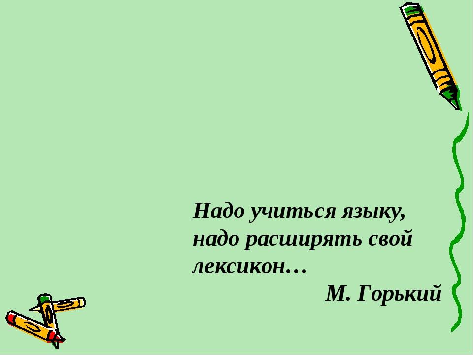 Надо учиться языку, надо расширять свой лексикон… М. Горький