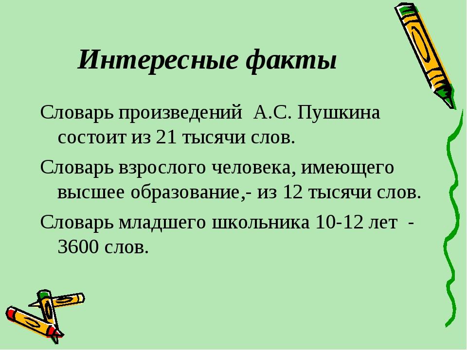Интересные факты Словарь произведений А.С. Пушкина состоит из 21 тысячи слов....