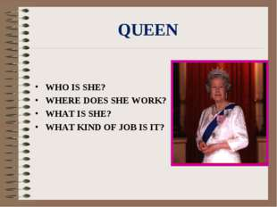 QUEEN WHO IS SHE? WHERE DOES SHE WORK? WHAT IS SHE? WHAT KIND OF JOB IS IT?
