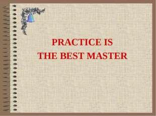 PRACTICE IS THE BEST MASTER