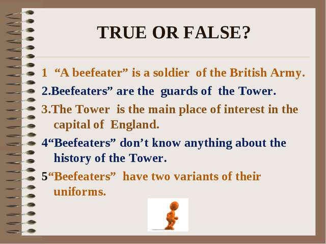 """TRUE OR FALSE? 1 """"A beefeater"""" is a soldier of the British Army. 2.Beefeaters..."""