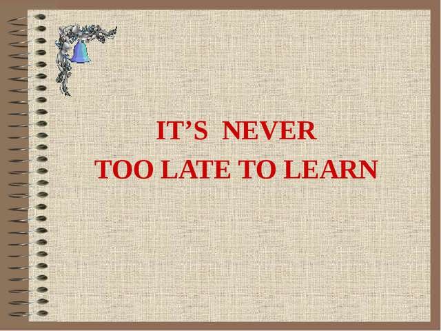 IT'S NEVER TOO LATE TO LEARN
