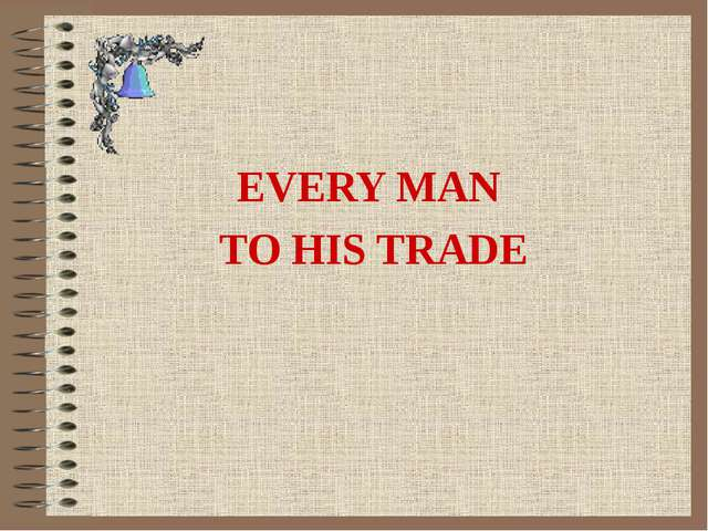 EVERY MAN TO HIS TRADE