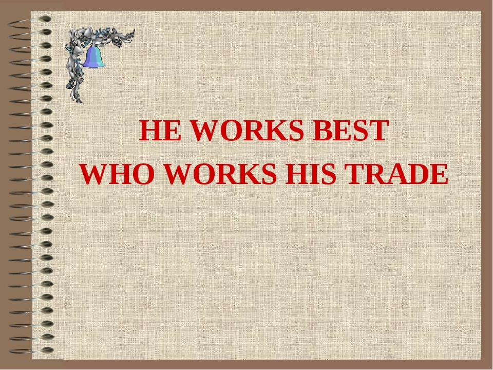 HE WORKS BEST WHO WORKS HIS TRADE