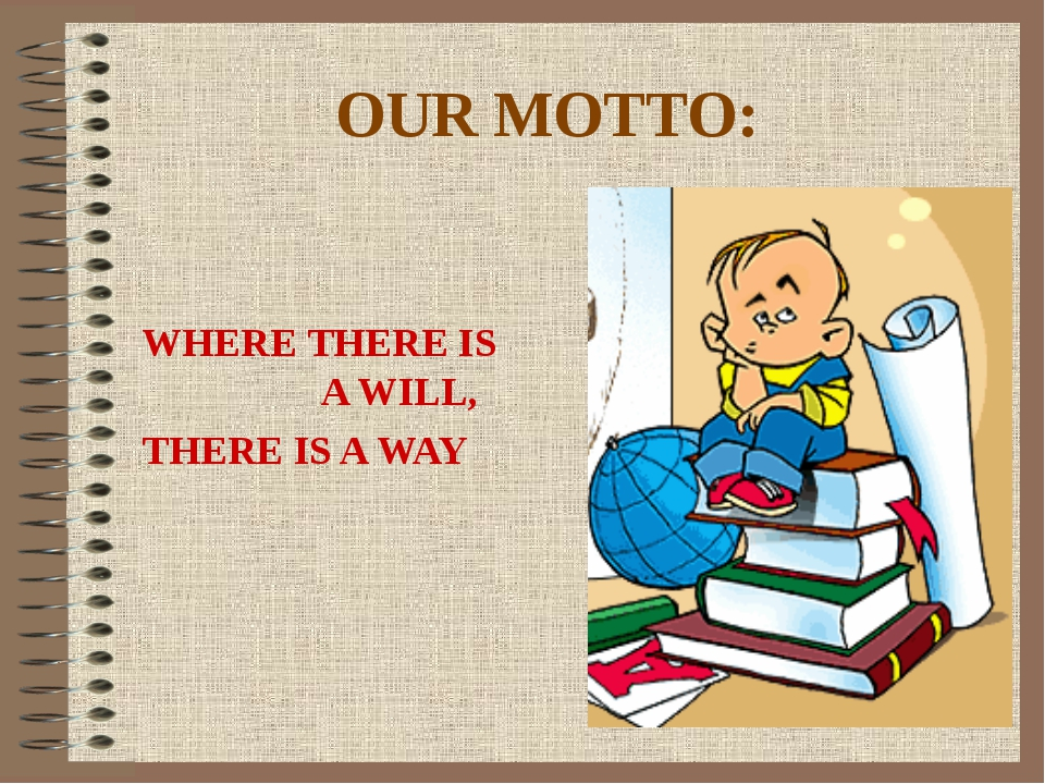 OUR MOTTO: WHERE THERE IS A WILL, THERE IS A WAY