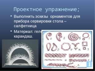Проектное упражнение; Выполнить эскизы орнаментов для прибора сервировки сто