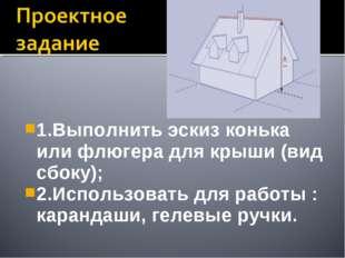1.Выполнить эскиз конька или флюгера для крыши (вид сбоку); 2.Использовать дл