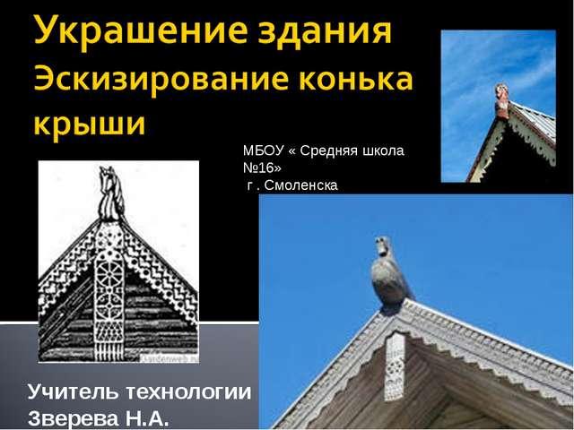 Учитель технологии Зверева Н.А. МБОУ « Средняя школа №16» г . Смоленска