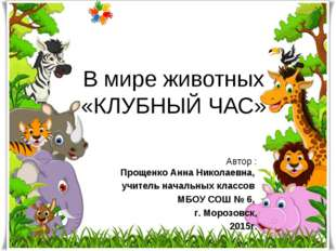 В мире животных «КЛУБНЫЙ ЧАС» Автор : Прощенко Анна Николаевна, учитель начал