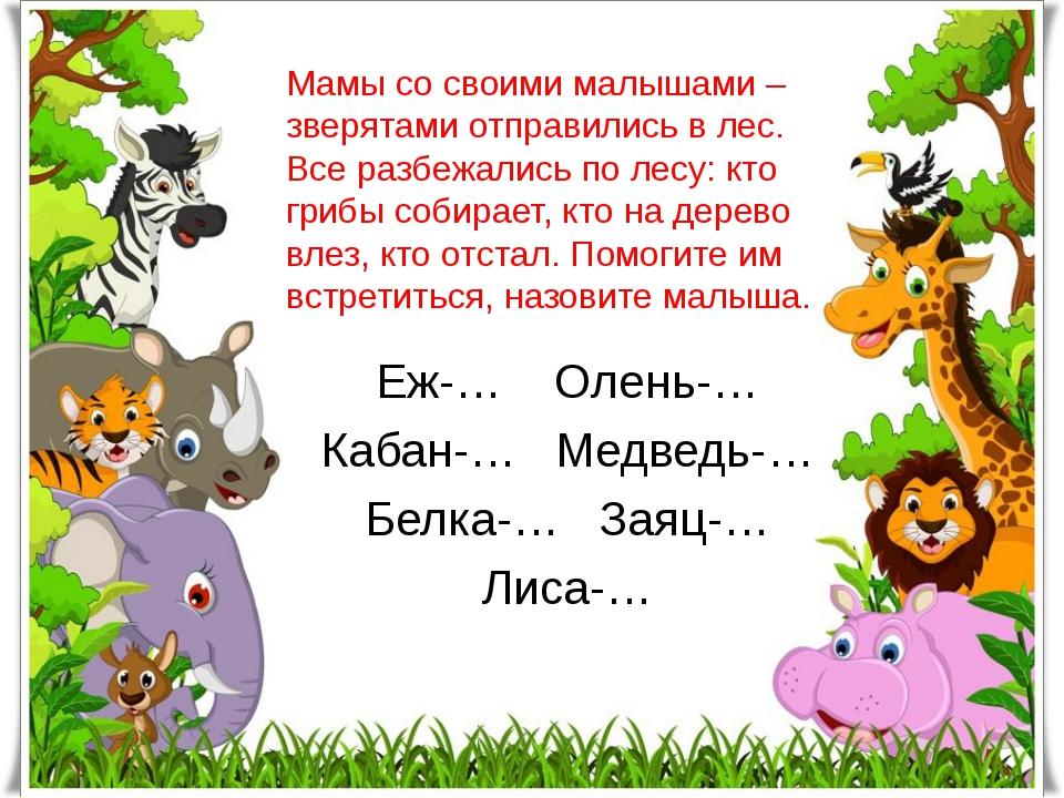 Мамы со своими малышами –зверятами отправились в лес. Все разбежались по лесу...