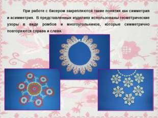 При работе с бисером закрепляются такие понятия как симметрия и асимметрия.