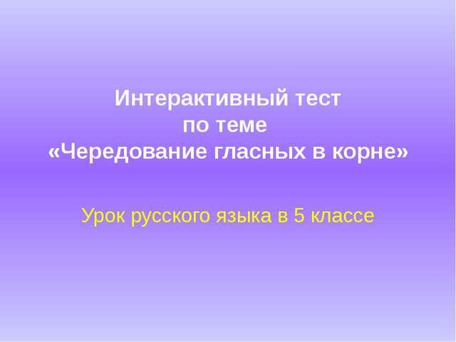 Интерактивный тест по теме «Чередование гласных в корне» Урок русского языка...