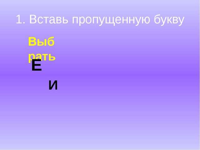 1. Вставь пропущенную букву Выб рать Е И
