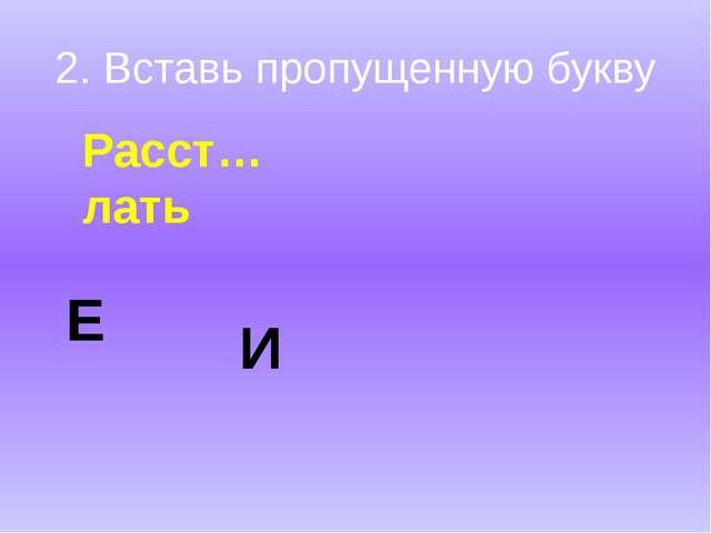 2. Вставь пропущенную букву Расст…лать Е И