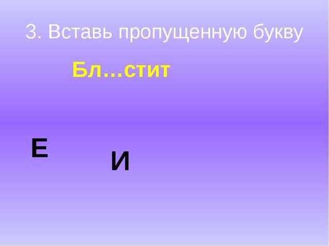 3. Вставь пропущенную букву Бл…стит Е И