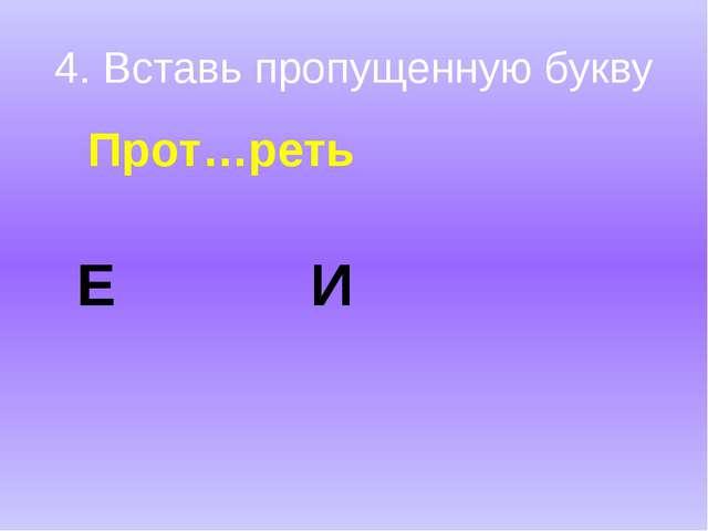 4. Вставь пропущенную букву Прот…реть Е И