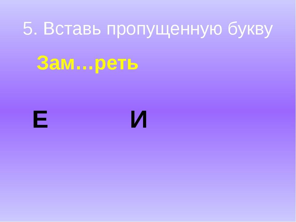 5. Вставь пропущенную букву Зам…реть Е И
