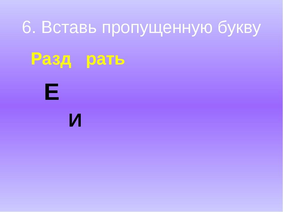 6. Вставь пропущенную букву Разд рать Е И