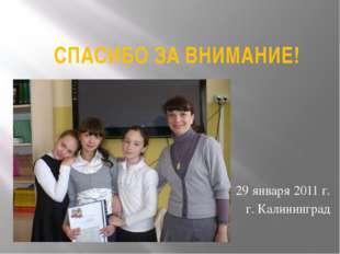 СПАСИБО ЗА ВНИМАНИЕ! 29 января 2011 г. г. Калининград