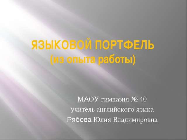 ЯЗЫКОВОЙ ПОРТФЕЛЬ (из опыта работы) МАОУ гимназия № 40 учитель английского яз...