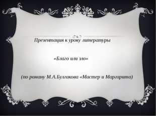 Презентация к уроку литературы «Благо или зло» (по роману М.А.Булгакова «Мас