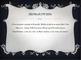 ПЕРВАЯ ГРУППА Сопоставьте портрет Воланда, Мефистофеля из трагедии Гёте «Фау