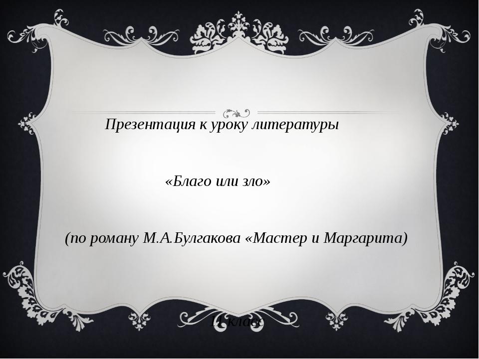 Презентация к уроку литературы «Благо или зло» (по роману М.А.Булгакова «Мас...