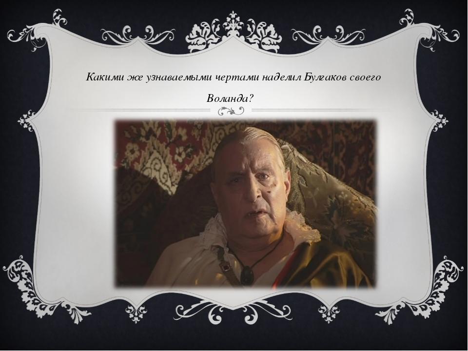 Какими же узнаваемыми чертами наделил Булгаков своего Воланда?